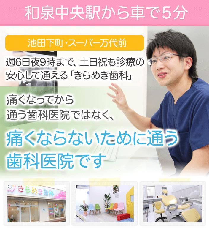 和泉中央駅から車で5分池田下町・スーパー万代前週6日夜9時まで、土日祝も診療の安心して通える「きらめき歯科」痛くなってから通う歯科医院ではなく、痛くならないために通う歯科医院です